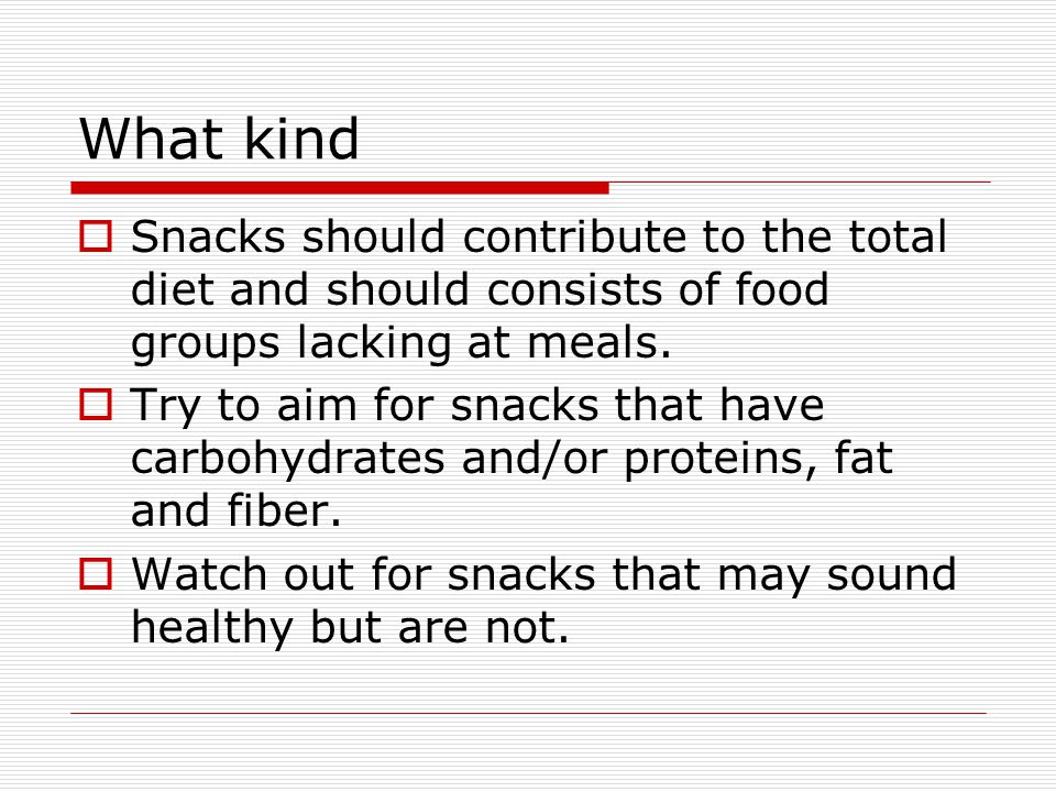 What kind  Snacks should contribute to the total diet and should consists of food groups lacking at meals.