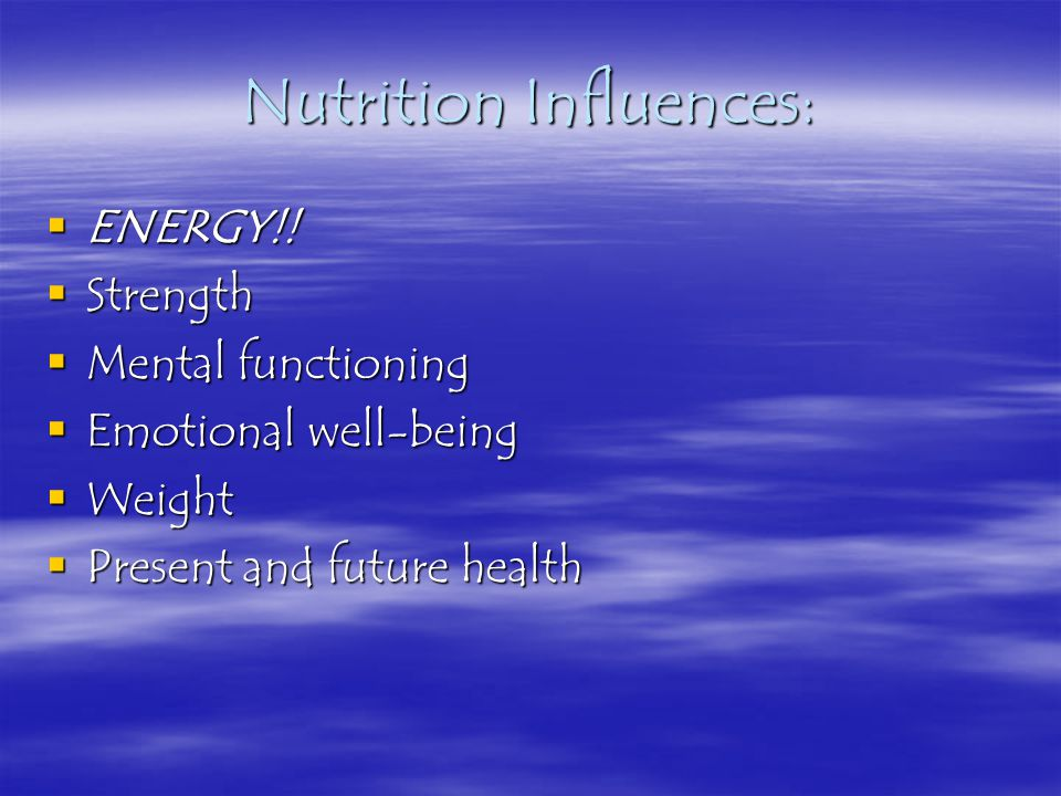 Nutrition Influences:  ENERGY!!  Strength  Mental functioning  Emotional well-being  Weight  Present and future health