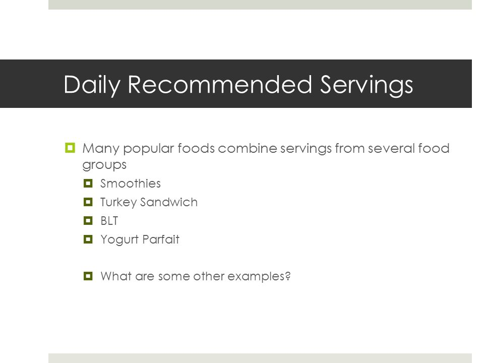 Daily Recommended Servings  Many popular foods combine servings from several food groups  Smoothies  Turkey Sandwich  BLT  Yogurt Parfait  What are some other examples
