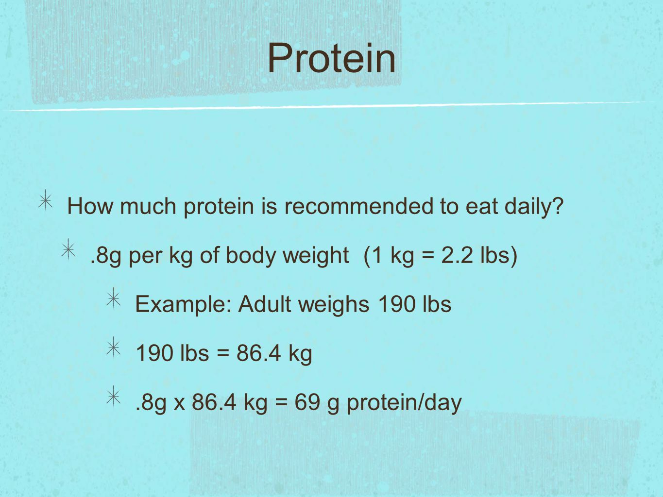 Protein How much protein is recommended to eat daily .8g per kg of body weight (1 kg = 2.2 lbs) Example: Adult weighs 190 lbs 190 lbs = 86.4 kg.8g x 86.4 kg = 69 g protein/day