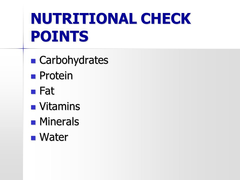 NUTRITIONAL CHECK POINTS Carbohydrates Carbohydrates Protein Protein Fat Fat Vitamins Vitamins Minerals Minerals Water Water
