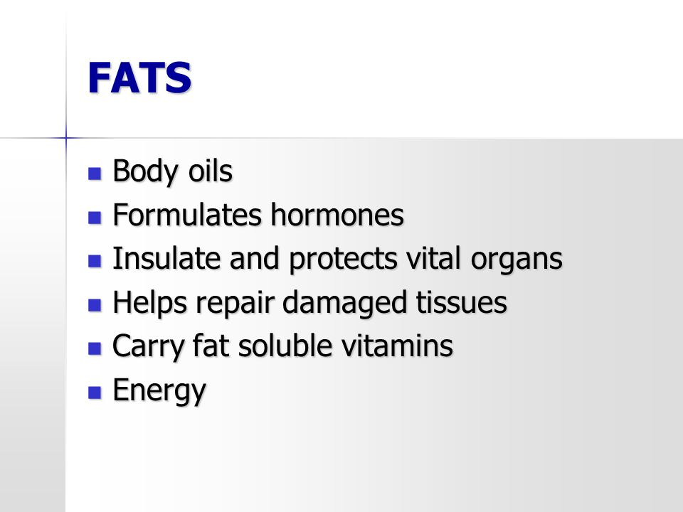 FATS Body oils Body oils Formulates hormones Formulates hormones Insulate and protects vital organs Insulate and protects vital organs Helps repair da