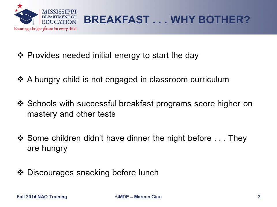  Provides needed initial energy to start the day  A hungry child is not engaged in classroom curriculum  Schools with successful breakfast programs score higher on mastery and other tests  Some children didn't have dinner the night before...