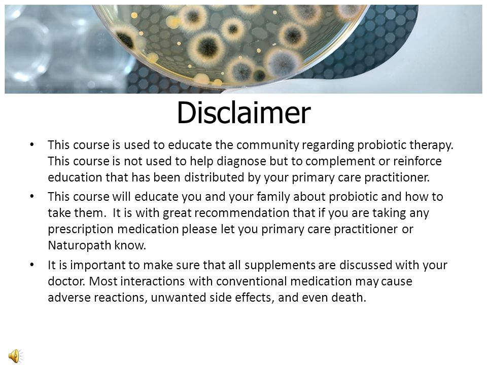 Disclaimer This course is used to educate the community regarding probiotic therapy.