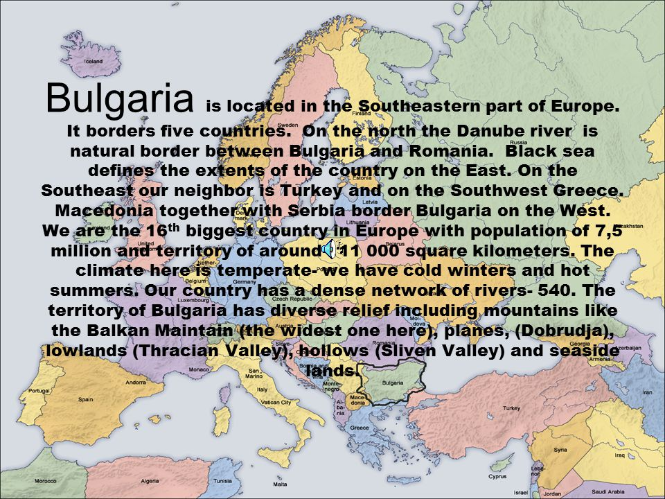 Bulgaria is located in the Southeastern part of Europe. It borders five countries. On the north the Danube river is natural border between Bulgaria an
