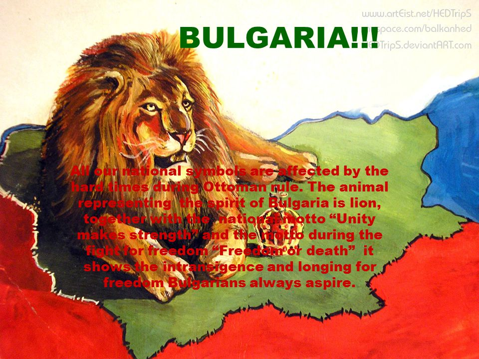 BULGARIA!!! All our national symbols are affected by the hard times during Ottoman rule. The animal representing the spirit of Bulgaria is lion, toget