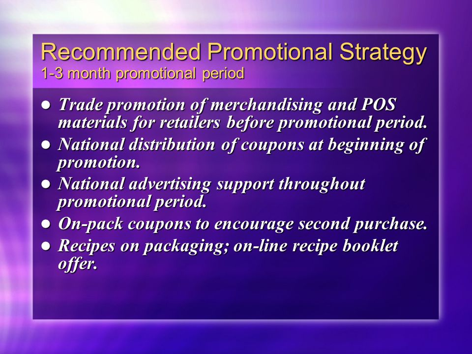 Recommended Promotional Strategy 1-3 month promotional period Trade promotion of merchandising and POS materials for retailers before promotional peri