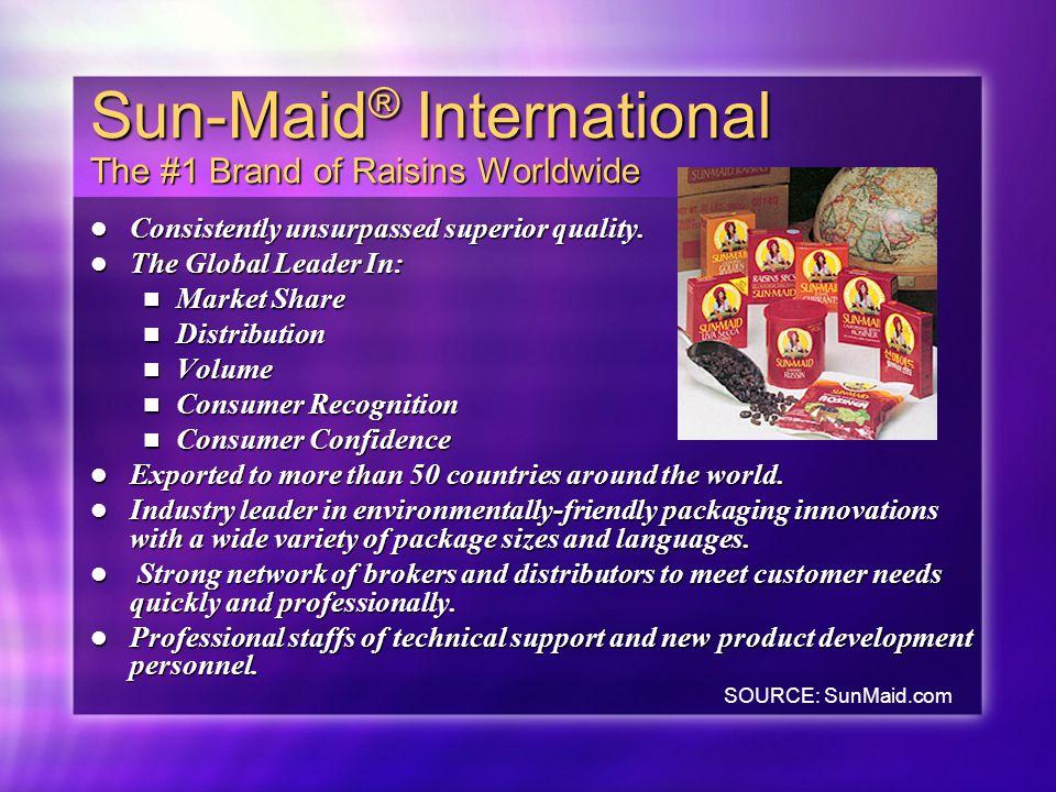 Sun-Maid ® International The #1 Brand of Raisins Worldwide Consistently unsurpassed superior quality. Consistently unsurpassed superior quality. The G