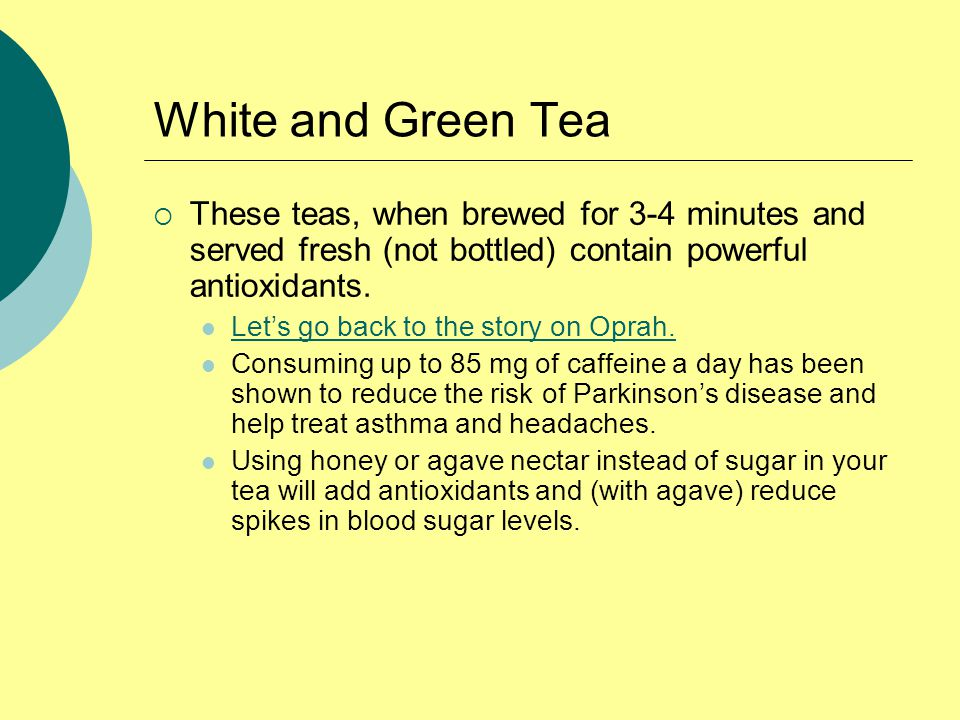 White and Green Tea  These teas, when brewed for 3-4 minutes and served fresh (not bottled) contain powerful antioxidants.