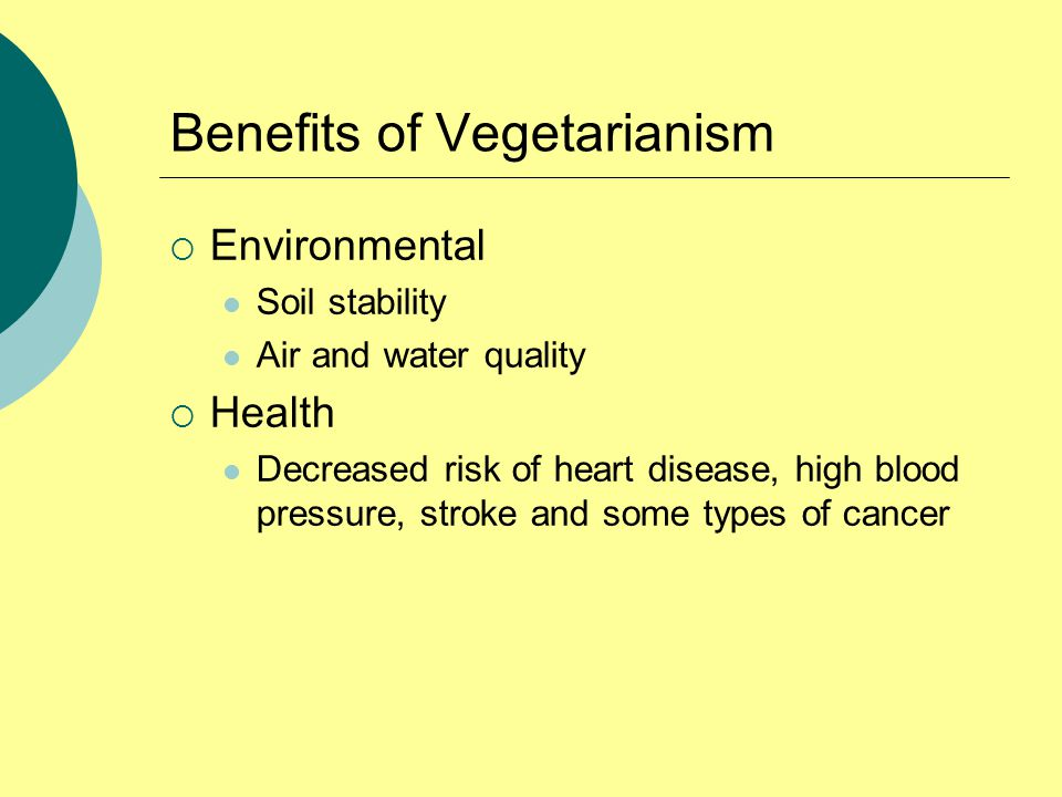 Benefits of Vegetarianism  Environmental Soil stability Air and water quality  Health Decreased risk of heart disease, high blood pressure, stroke and some types of cancer