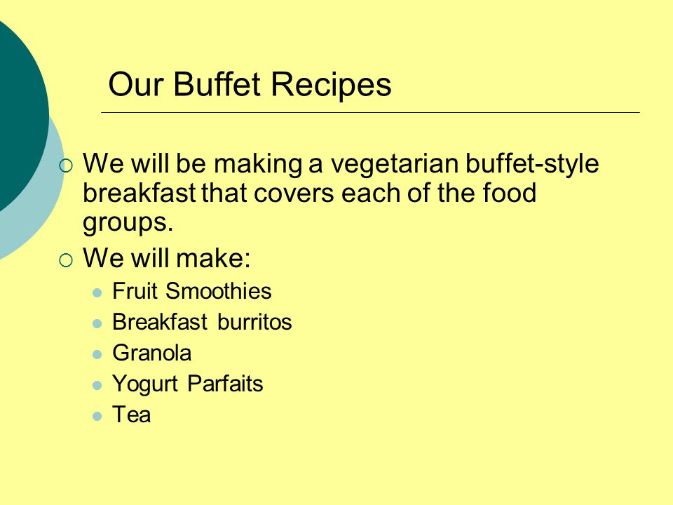 Our Buffet Recipes  We will be making a vegetarian buffet-style breakfast that covers each of the food groups.