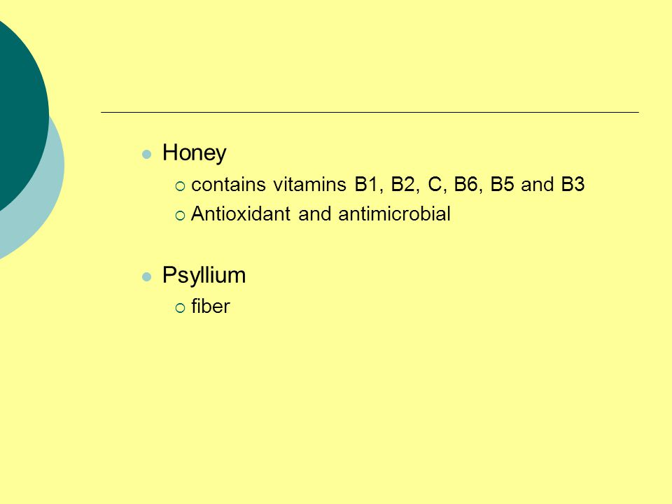 Honey  contains vitamins B1, B2, C, B6, B5 and B3  Antioxidant and antimicrobial Psyllium  fiber