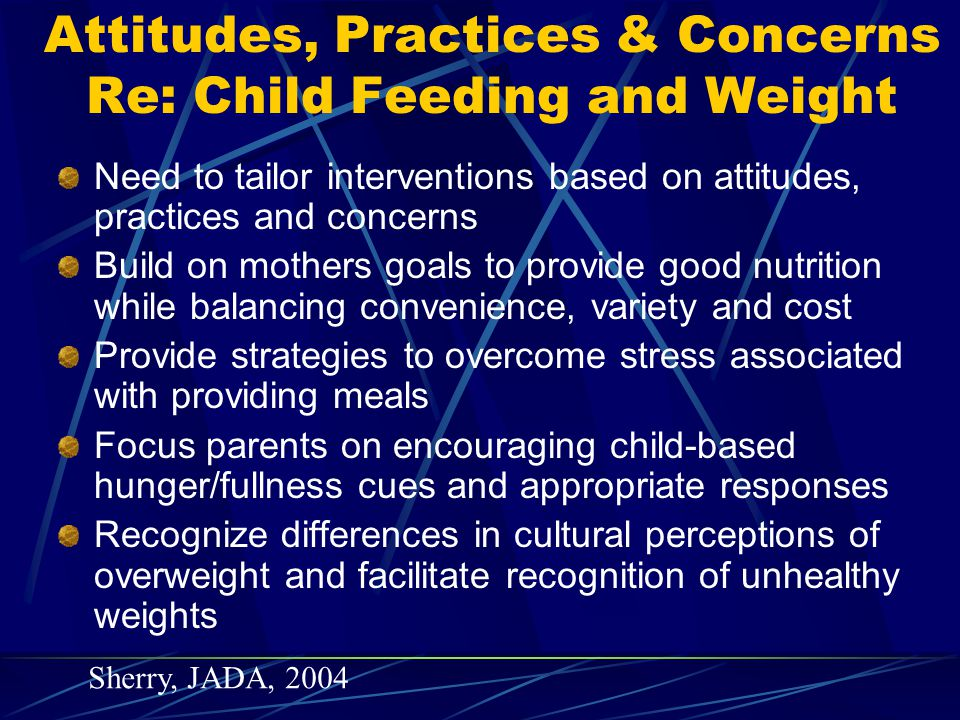 Long Term Effects of Parental Restrictive Feeding Styles Assessment of 5-7 yo girls intake of palatable foods after a standardized lunch Girls with large intakes of snack foods in the absence of hunger were 4.6 times more likely to be overweight at 5 and 7 years of age For each unit of increase in parents' reported restrictive feeding styles at 5 y, girls were 2.1 times as likely to eat in absence of hunger at age 7 (even after controlling for BMI and hunger related eating at age 5) About 50% girls reported negative self evaluation after eating; such report linked to perceptions of being restricted from such foods Fisher, American Journal of Clinical Nutrition, 2002