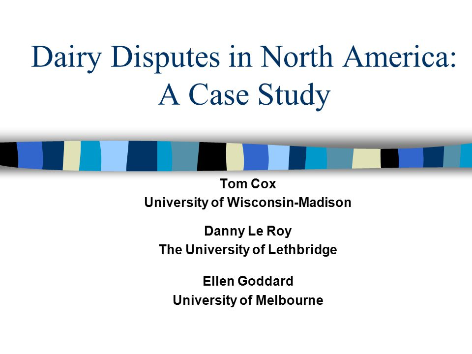 Dairy Disputes in North America: A Case Study Tom Cox University of Wisconsin-Madison Danny Le Roy The University of Lethbridge Ellen Goddard Universi
