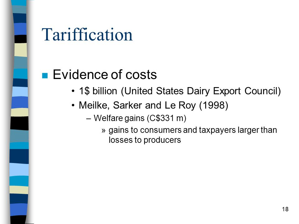18 Tariffication n Evidence of costs 1$ billion (United States Dairy Export Council) Meilke, Sarker and Le Roy (1998) –Welfare gains (C$331 m) »gains to consumers and taxpayers larger than losses to producers
