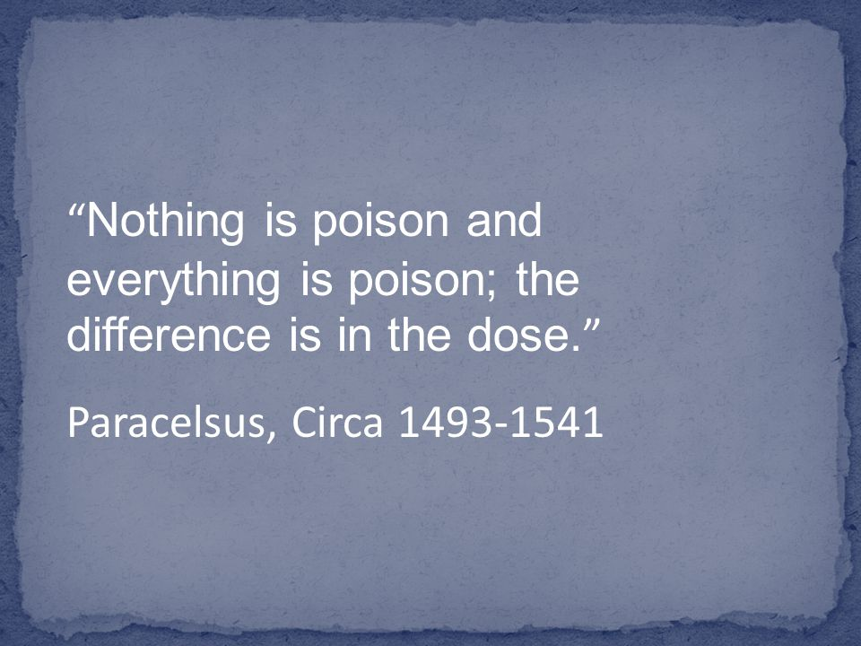 Nothing is poison and everything is poison; the difference is in the dose.