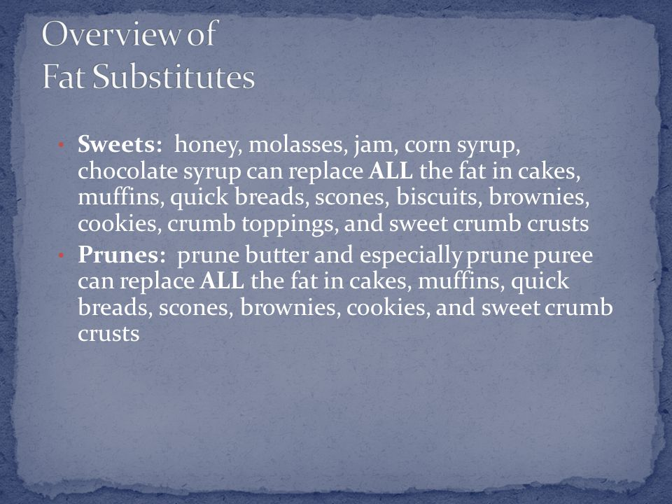 Sweets: honey, molasses, jam, corn syrup, chocolate syrup can replace ALL the fat in cakes, muffins, quick breads, scones, biscuits, brownies, cookies, crumb toppings, and sweet crumb crusts Prunes: prune butter and especially prune puree can replace ALL the fat in cakes, muffins, quick breads, scones, brownies, cookies, and sweet crumb crusts