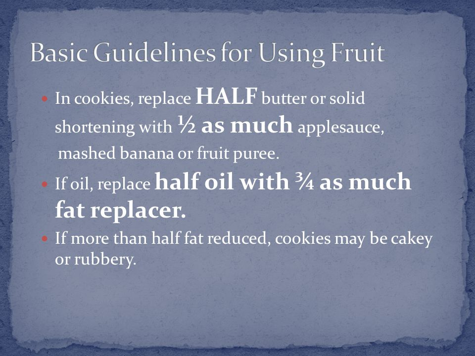 In cookies, replace HALF butter or solid shortening with ½ as much applesauce, mashed banana or fruit puree.