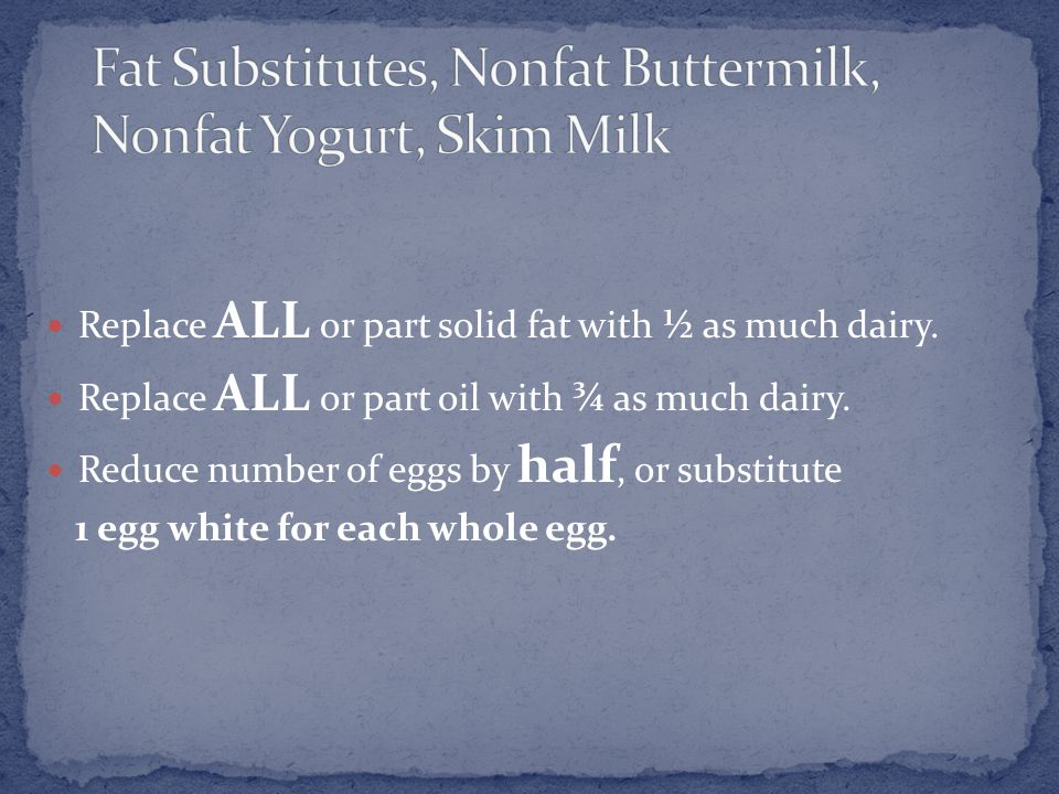 Replace ALL or part solid fat with ½ as much dairy.