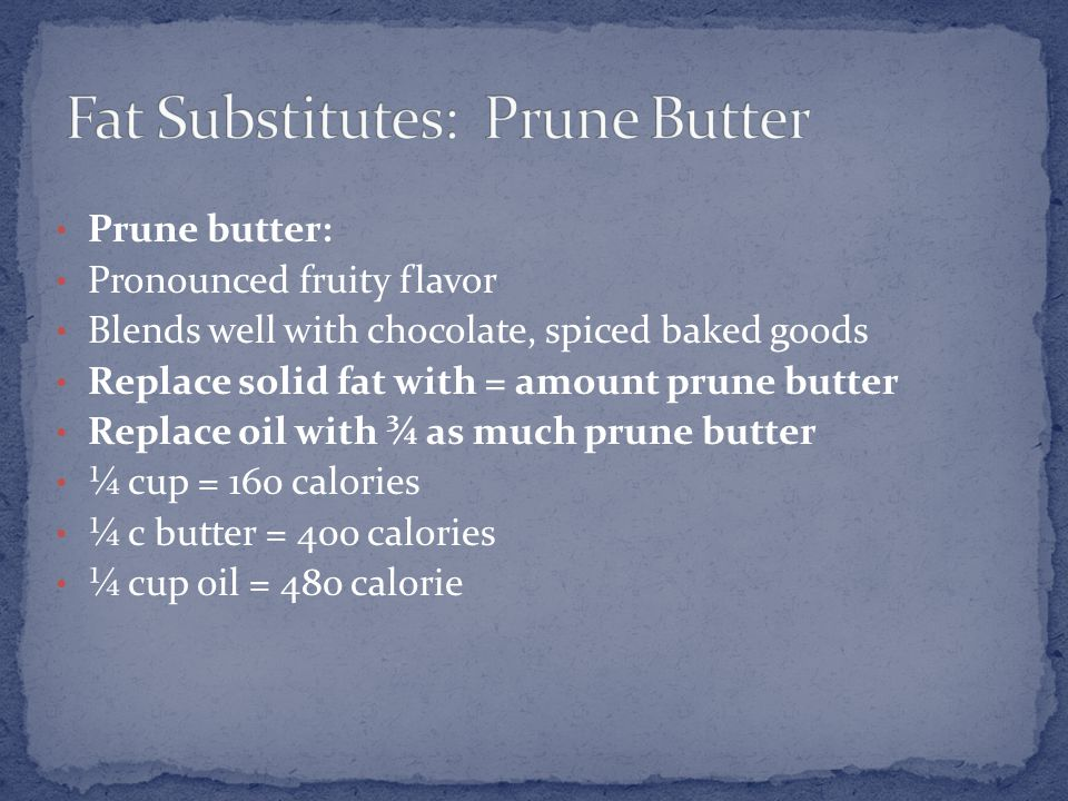 Prune butter: Pronounced fruity flavor Blends well with chocolate, spiced baked goods Replace solid fat with = amount prune butter Replace oil with ¾ as much prune butter ¼ cup = 160 calories ¼ c butter = 400 calories ¼ cup oil = 480 calorie