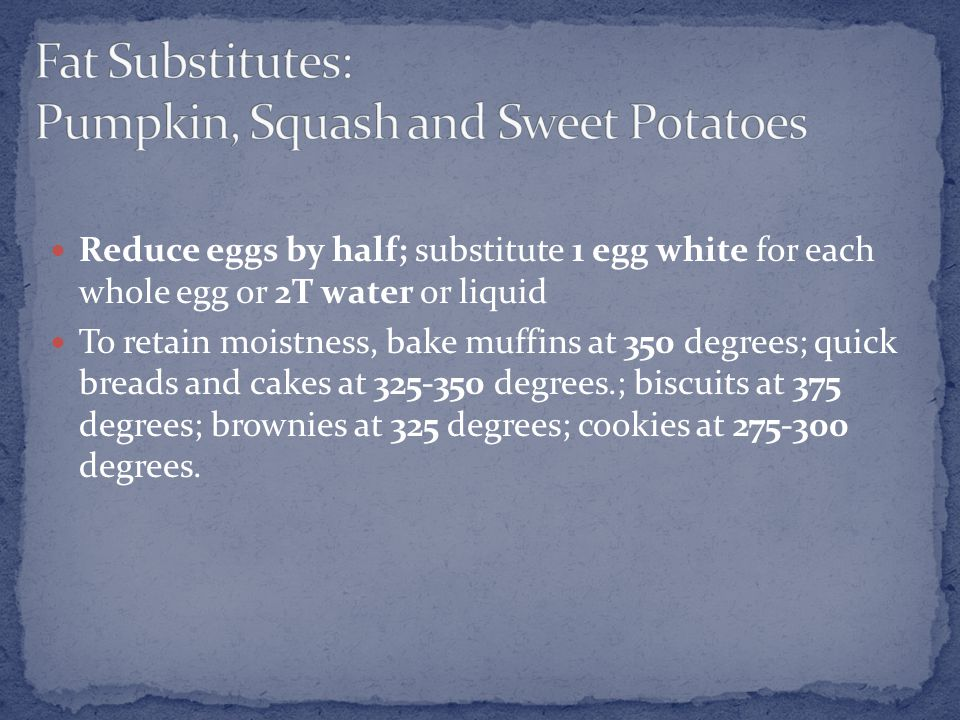 Reduce eggs by half; substitute 1 egg white for each whole egg or 2T water or liquid To retain moistness, bake muffins at 350 degrees; quick breads and cakes at 325-350 degrees.; biscuits at 375 degrees; brownies at 325 degrees; cookies at 275-300 degrees.