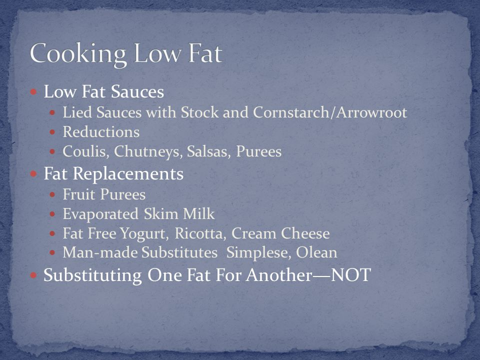 Low Fat Sauces Lied Sauces with Stock and Cornstarch/Arrowroot Reductions Coulis, Chutneys, Salsas, Purees Fat Replacements Fruit Purees Evaporated Skim Milk Fat Free Yogurt, Ricotta, Cream Cheese Man-made Substitutes Simplese, Olean Substituting One Fat For Another—NOT