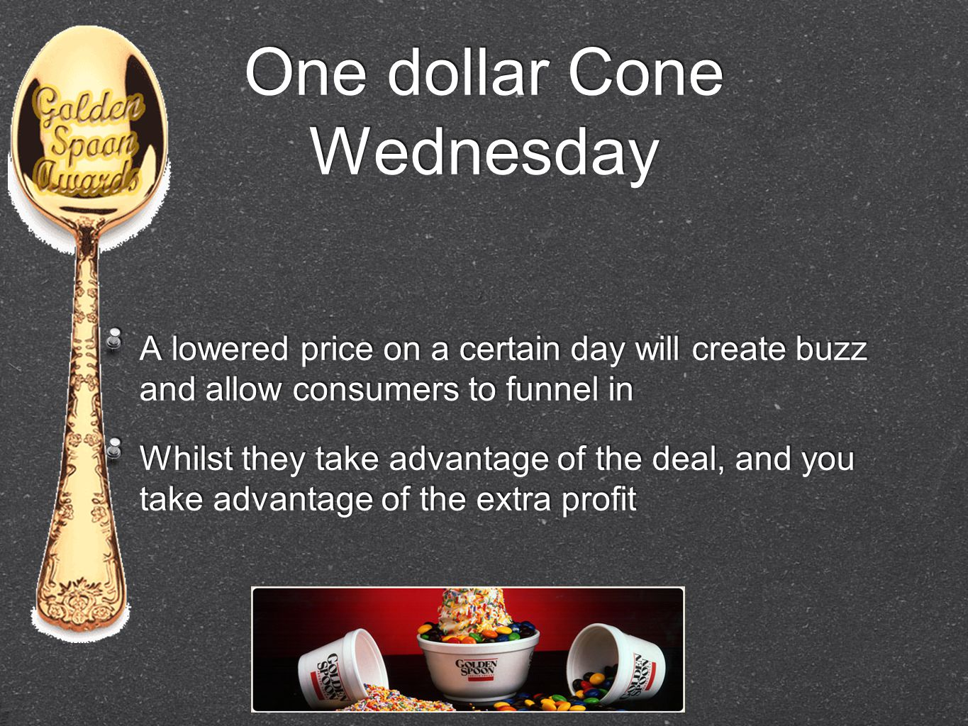 One dollar Cone Wednesday A lowered price on a certain day will create buzz and allow consumers to funnel in Whilst they take advantage of the deal, a