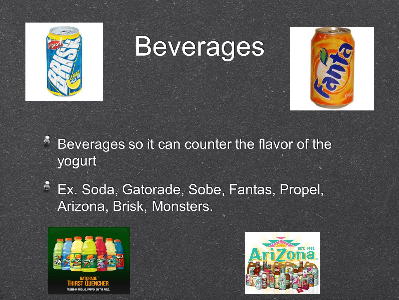 Beverages Beverages so it can counter the flavor of the yogurt Ex. Soda, Gatorade, Sobe, Fantas, Propel, Arizona, Brisk, Monsters. Beverages so it can