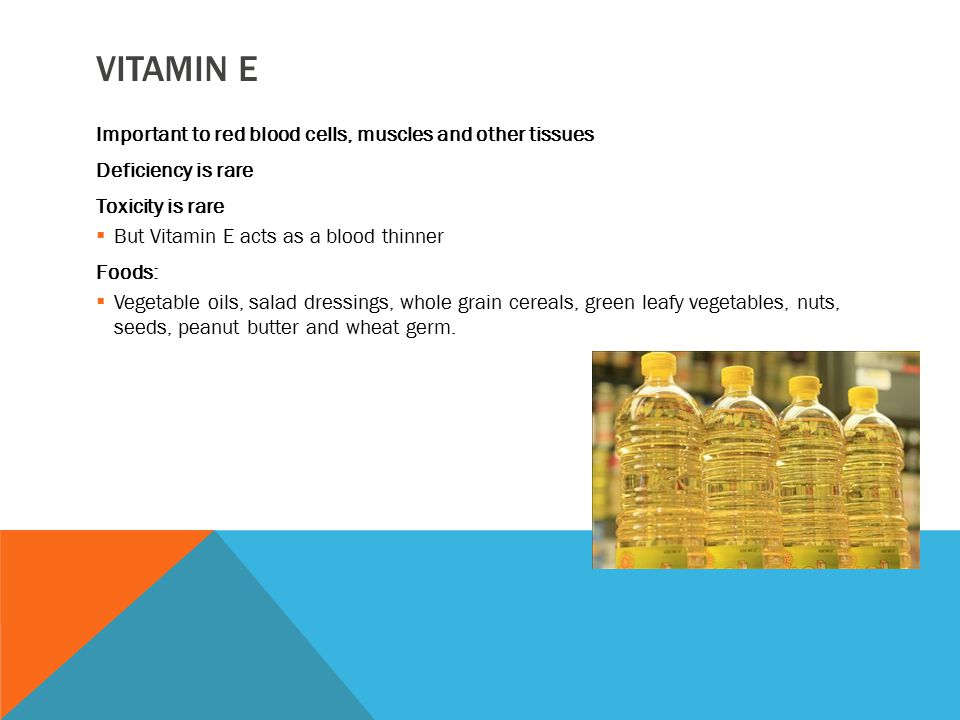 VITAMIN E Important to red blood cells, muscles and other tissues Deficiency is rare Toxicity is rare  But Vitamin E acts as a blood thinner Foods: 