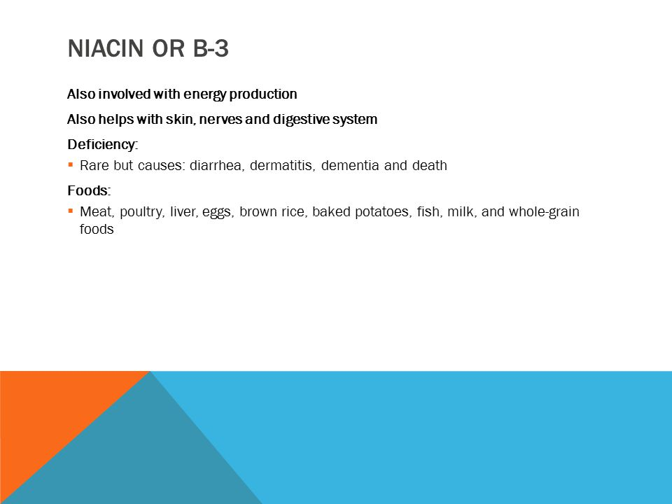 NIACIN OR B-3 Also involved with energy production Also helps with skin, nerves and digestive system Deficiency:  Rare but causes: diarrhea, dermatit
