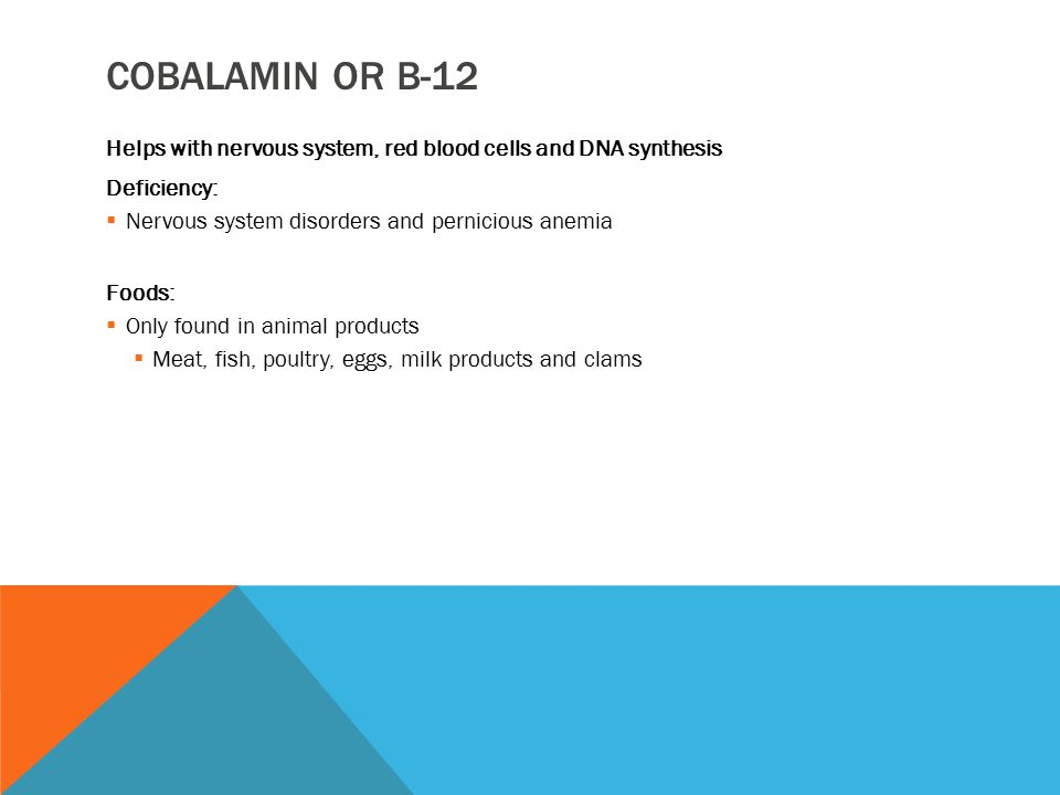 COBALAMIN OR B-12 Helps with nervous system, red blood cells and DNA synthesis Deficiency:  Nervous system disorders and pernicious anemia Foods:  O