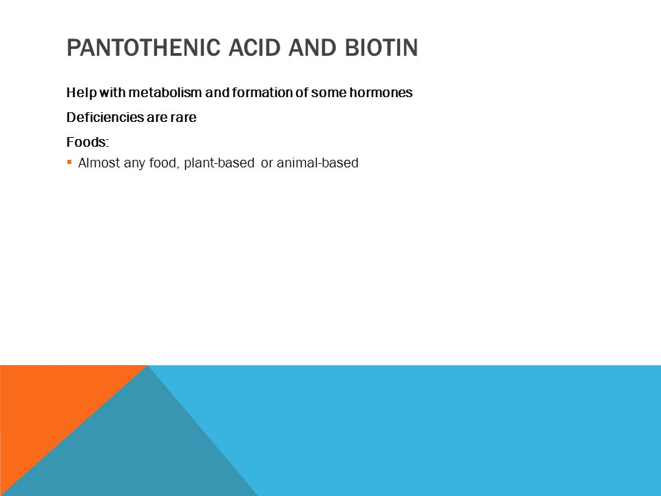 PANTOTHENIC ACID AND BIOTIN Help with metabolism and formation of some hormones Deficiencies are rare Foods:  Almost any food, plant-based or animal-