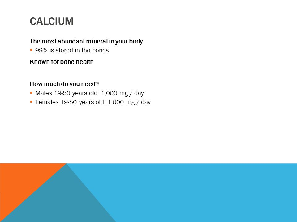 CALCIUM The most abundant mineral in your body  99% is stored in the bones Known for bone health How much do you need?  Males 19-50 years old: 1,000