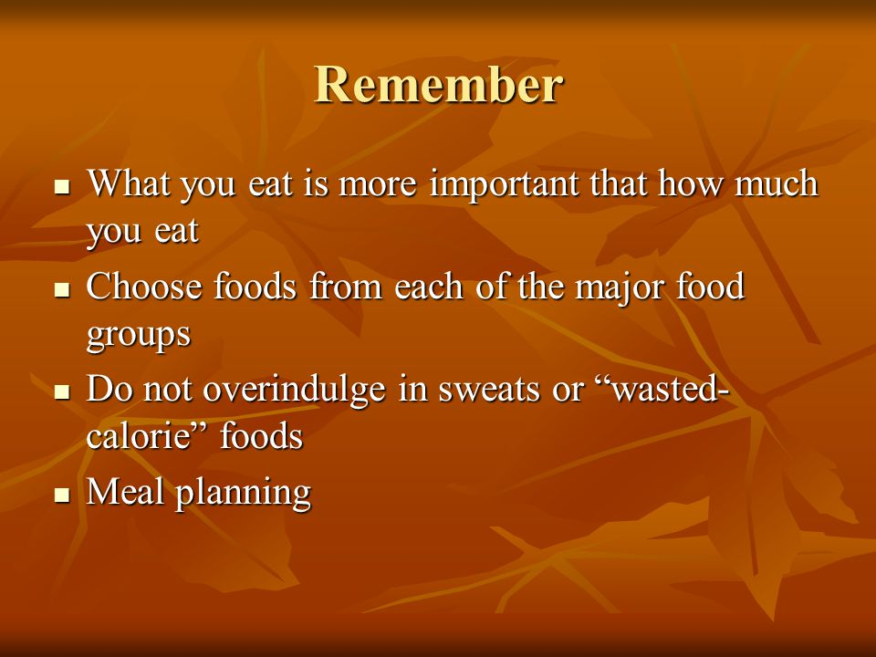 Remember What you eat is more important that how much you eat What you eat is more important that how much you eat Choose foods from each of the major