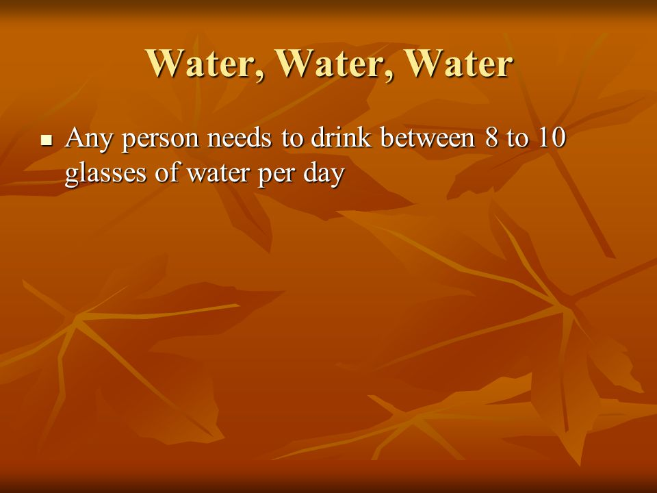 Water, Water, Water Any person needs to drink between 8 to 10 glasses of water per day Any person needs to drink between 8 to 10 glasses of water per