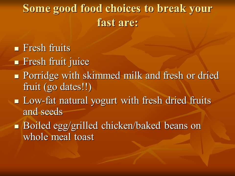 Some good food choices to break your fast are: Fresh fruits Fresh fruits Fresh fruit juice Fresh fruit juice Porridge with skimmed milk and fresh or dried fruit (go dates!!) Porridge with skimmed milk and fresh or dried fruit (go dates!!) Low-fat natural yogurt with fresh dried fruits and seeds Low-fat natural yogurt with fresh dried fruits and seeds Boiled egg/grilled chicken/baked beans on whole meal toast Boiled egg/grilled chicken/baked beans on whole meal toast