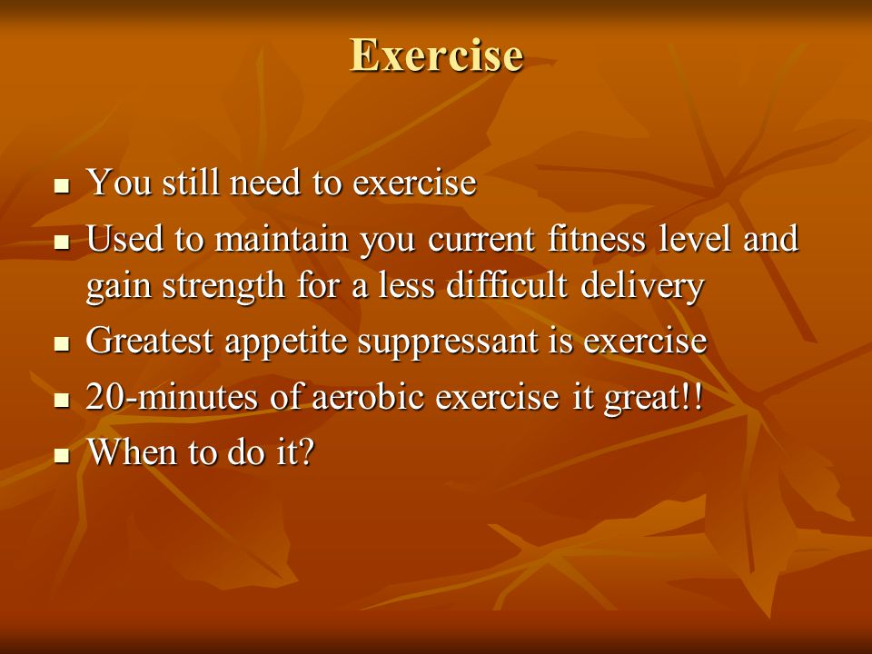 Exercise You still need to exercise You still need to exercise Used to maintain you current fitness level and gain strength for a less difficult deliv