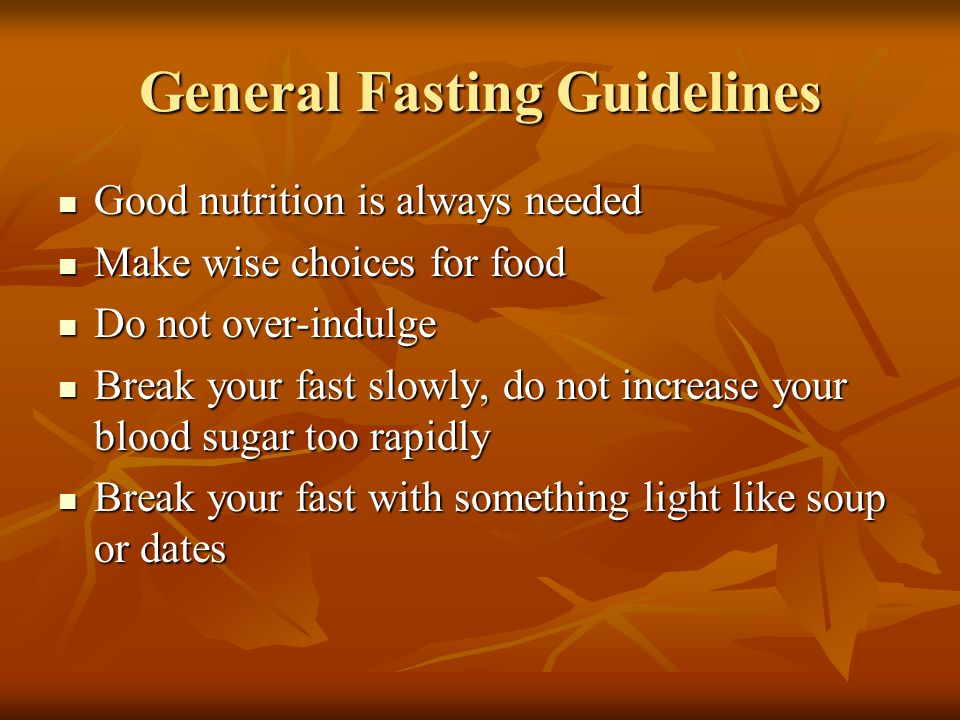 General Fasting Guidelines Good nutrition is always needed Good nutrition is always needed Make wise choices for food Make wise choices for food Do not over-indulge Do not over-indulge Break your fast slowly, do not increase your blood sugar too rapidly Break your fast slowly, do not increase your blood sugar too rapidly Break your fast with something light like soup or dates Break your fast with something light like soup or dates