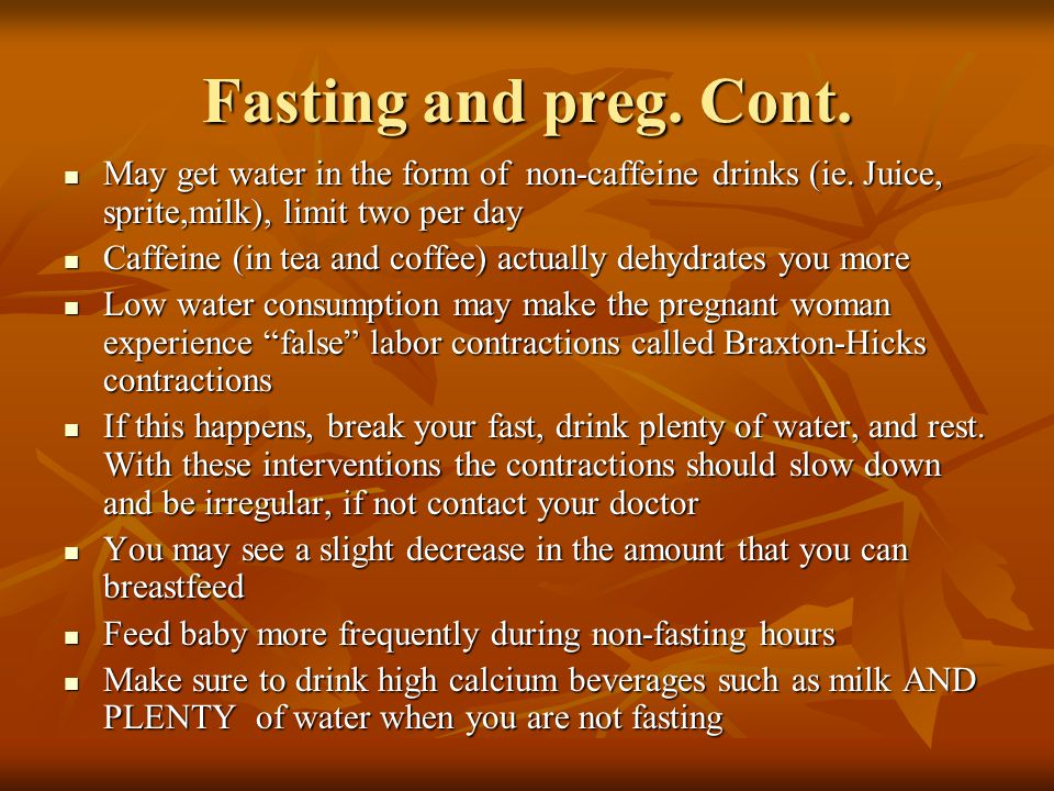 Fasting and preg. Cont. May get water in the form of non-caffeine drinks (ie.