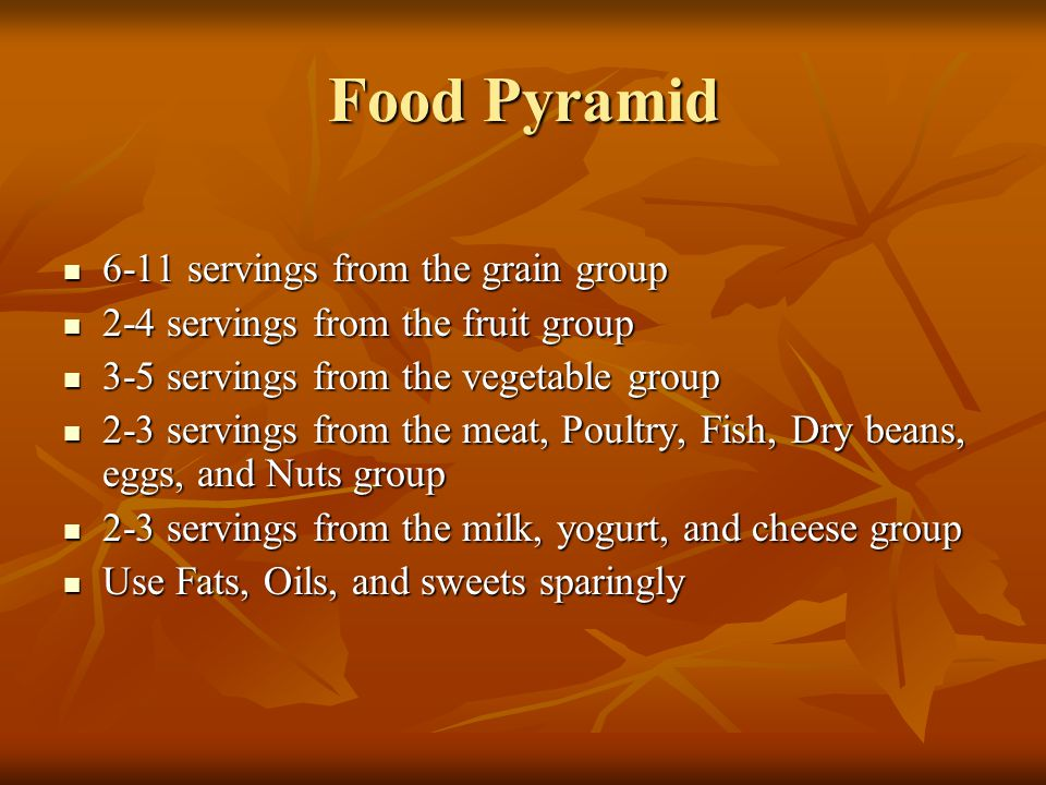 Food Pyramid 6-11 servings from the grain group 6-11 servings from the grain group 2-4 servings from the fruit group 2-4 servings from the fruit group 3-5 servings from the vegetable group 3-5 servings from the vegetable group 2-3 servings from the meat, Poultry, Fish, Dry beans, eggs, and Nuts group 2-3 servings from the meat, Poultry, Fish, Dry beans, eggs, and Nuts group 2-3 servings from the milk, yogurt, and cheese group 2-3 servings from the milk, yogurt, and cheese group Use Fats, Oils, and sweets sparingly Use Fats, Oils, and sweets sparingly