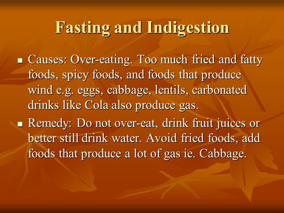 Fasting and Indigestion Causes: Over-eating. Too much fried and fatty foods, spicy foods, and foods that produce wind e.g. eggs, cabbage, lentils, car