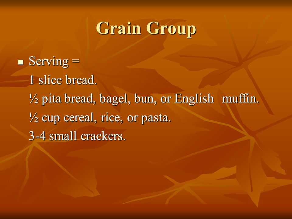 Grain Group Serving = Serving = 1 slice bread. ½ pita bread, bagel, bun, or English muffin. ½ cup cereal, rice, or pasta. 3-4 small crackers.