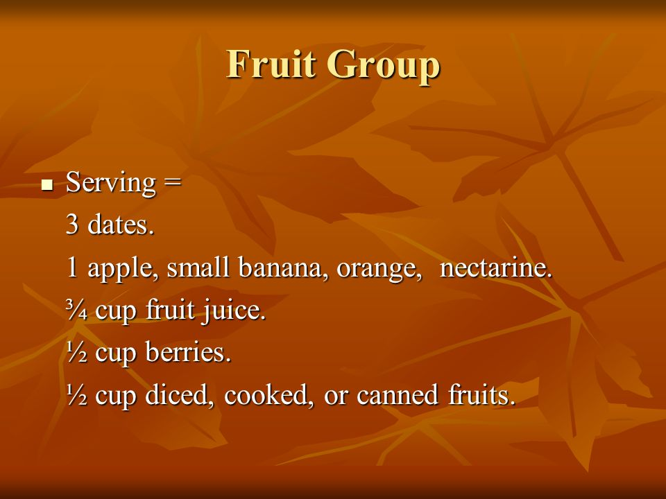 Fruit Group Serving = Serving = 3 dates. 1 apple, small banana, orange, nectarine. ¾ cup fruit juice. ½ cup berries. ½ cup diced, cooked, or canned fr