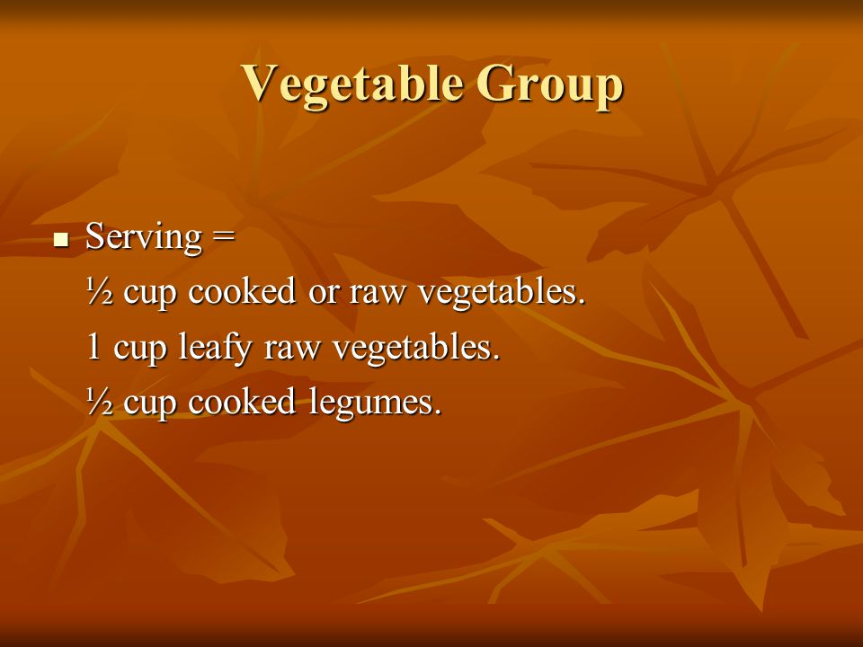 Vegetable Group Serving = Serving = ½ cup cooked or raw vegetables. 1 cup leafy raw vegetables. ½ cup cooked legumes.