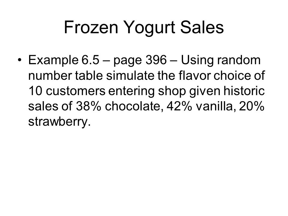 Frozen Yogurt Sales Example 6.5 – page 396 – Using random number table simulate the flavor choice of 10 customers entering shop given historic sales o