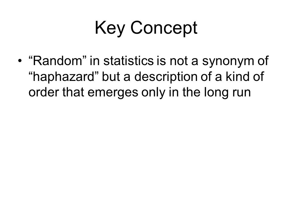 "Key Concept ""Random"" in statistics is not a synonym of ""haphazard"" but a description of a kind of order that emerges only in the long run"