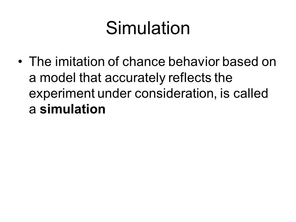 Steps for Conducting a Simulation 1.State the problem or describe the experiment 2.State the assumptions 3.Assign digits to represent outcomes 4.Simulate many repetitions 5.State your conclusions