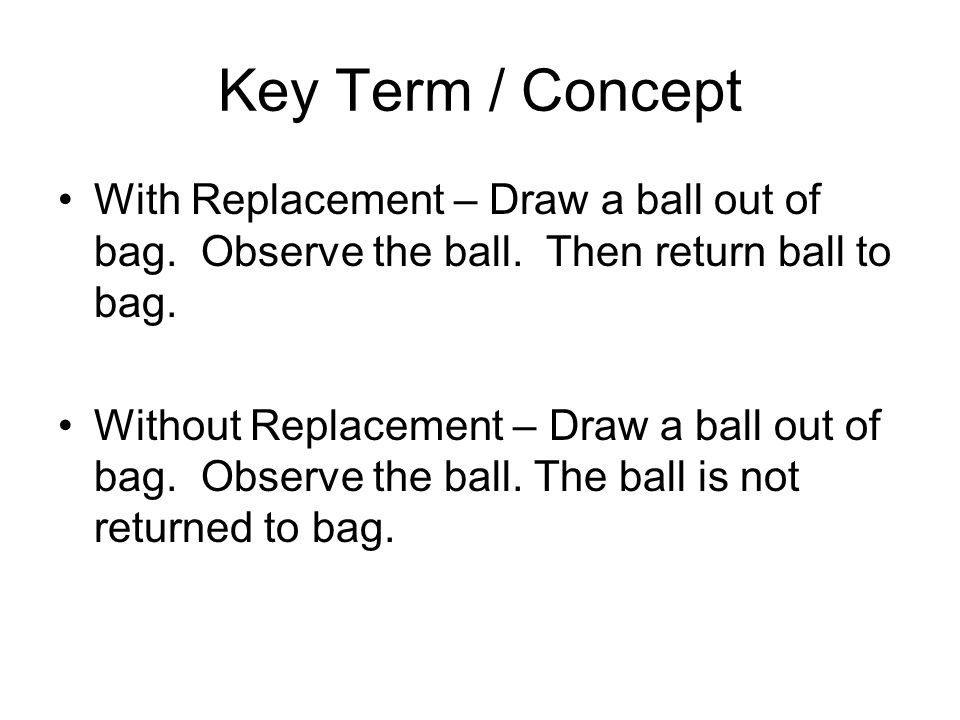 Key Term / Concept With Replacement – Three Digit number 10 x 10 x 10 = 1000 ie: lottery select 1 ball from each of 3 different containers of 10 balls Without Replacement – Three Digit number 10 x 9 x 8 = 720 ie: lottery select 3 balls from one container of 10 balls.