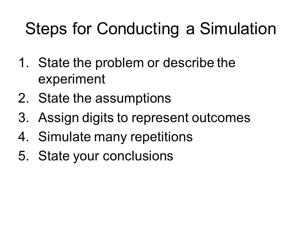 Steps for Conducting a Simulation 1.State the problem or describe the experiment 2.State the assumptions 3.Assign digits to represent outcomes 4.Simul