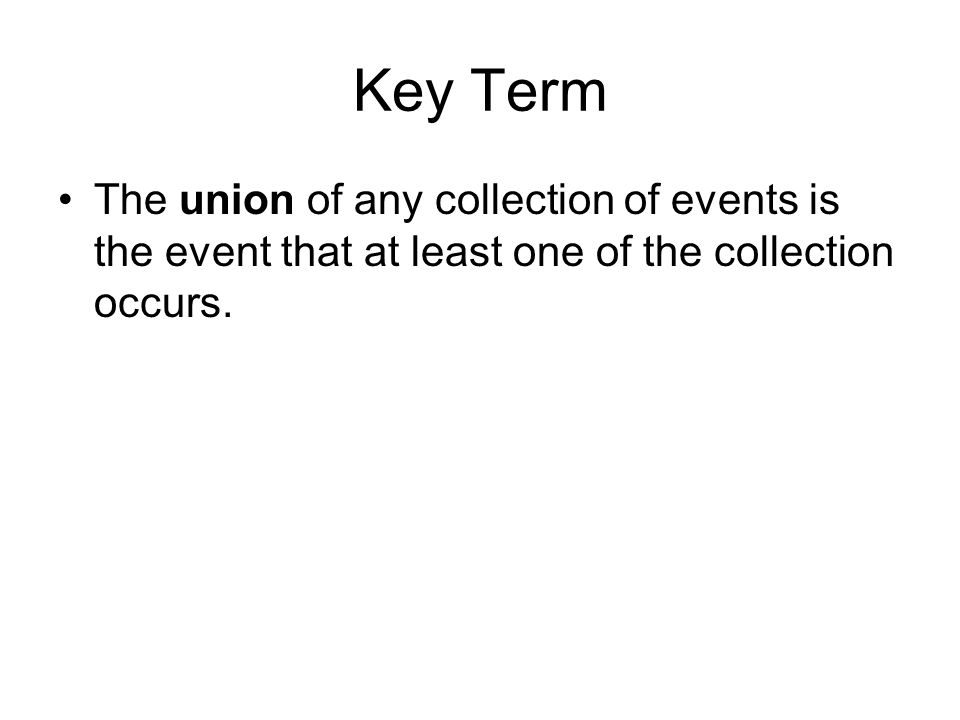 Key Term The union of any collection of events is the event that at least one of the collection occurs.